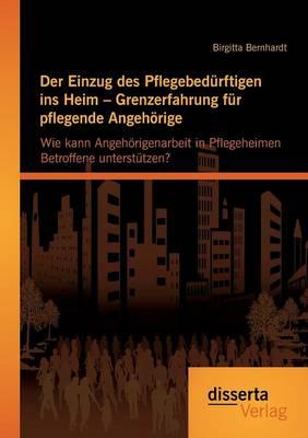 Der Einzug Des Pflegebedurftigen Ins Heim - Grenzerfahrung Fur Pflegende Angehorige: Wie Kann Angehorigenarbeit in Pflegeheimen Betroffene Unterstutze (Paperback)