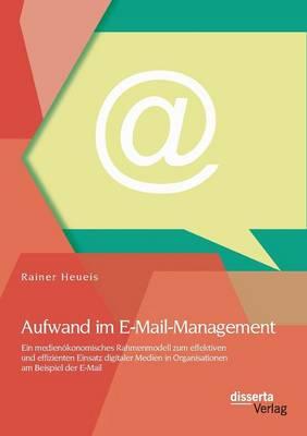 Aufwand Im E-mail-Management: Ein Medienokonomisches Rahmenmodell Zum Effektiven Und Effizienten Einsatz Digitaler Medien in Organisationen Am Beisp (Paperback)
