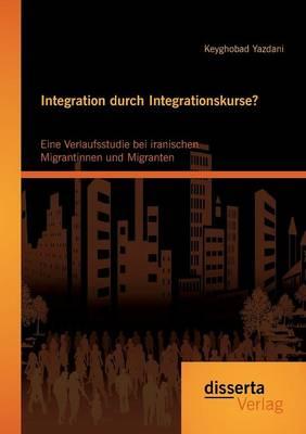 Integration Durch Integrationskurse? Eine Verlaufsstudie Bei Iranischen Migrantinnen Und Migranten (Paperback)