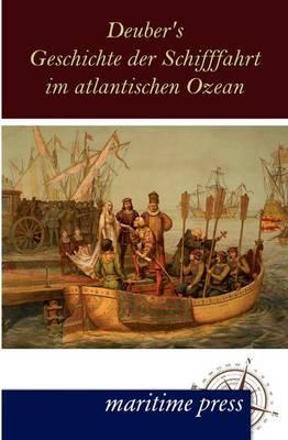Deuber's Geschichte Der Schifffahrt Im Atlantischen Ozean (Paperback)