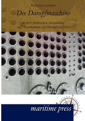 Die Dampfmaschine in Ihrer Praktischen Anwendung Auf Eisenbahnen Und Dampfschifffahrt (Paperback)