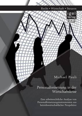 Personalfreisetzung in Der Wirtschaftskrise: Eine Arbeitsrechtliche Analyse Von Personalfreisetzungsinstrumenten Aus Betriebswirtschaftlicher Perspekt (Paperback)