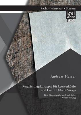 Regulierungskonzepte Fur Leerverkaufe Und Credit Default Swaps: Eine Okonomische Und Rechtliche Untersuchung (Paperback)