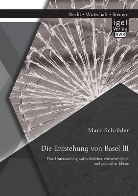 Die Entstehung Von Basel III: Eine Untersuchung Auf Rechtlicher, Wirtschaftlicher Und Politischer Ebene (Paperback)