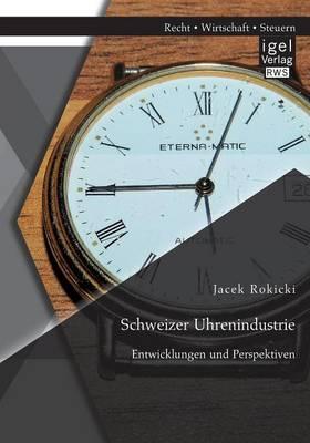 Schweizer Uhrenindustrie: Entwicklungen Und Perspektiven (Paperback)