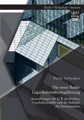 Die Neue Basler Liquiditatsrisikoregulierung: Auswirkungen Der Lcr Auf Banken, Geschaftsmodelle Und Die Stabilitat Des Finanzsystems (Paperback)