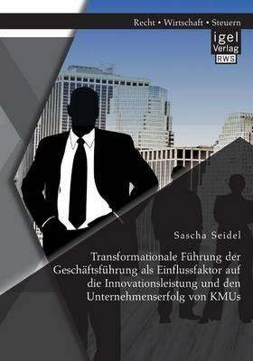 Transformationale Fuhrung Der Geschaftsfuhrung ALS Einflussfaktor Auf Die Innovationsleistung Und Den Unternehmenserfolg Von Kmus (Paperback)