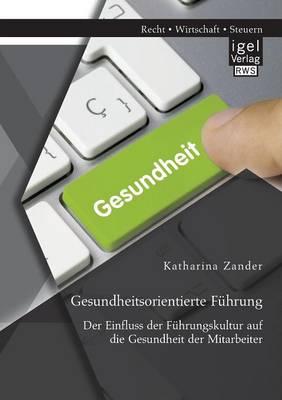 Gesundheitsorientierte Fuhrung: Der Einfluss Der Fuhrungskultur Auf Die Gesundheit Der Mitarbeiter (Paperback)