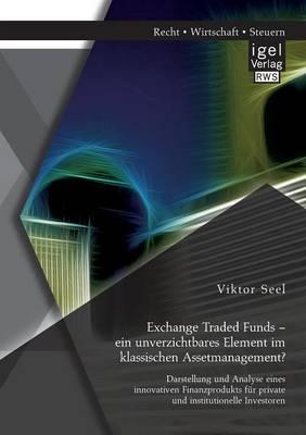 Exchange Traded Funds - Ein Unverzichtbares Element Im Klassischen Assetmanagement? Darstellung Und Analyse Eines Innovativen Finanzprodukts F r Private Und Institutionelle Investoren (Paperback)