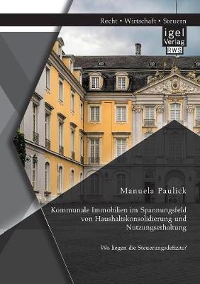 Kommunale Immobilien Im Spannungsfeld Von Haushaltskonsolidierung Und Nutzungserhaltung: Wo Liegen Die Steuerungsdefizite? (Paperback)