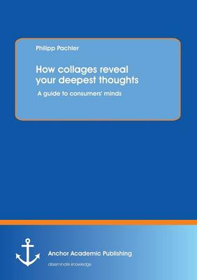 How Collages Reveal Your Deepest Thoughts: A Guide to Consumers' Minds (Paperback)