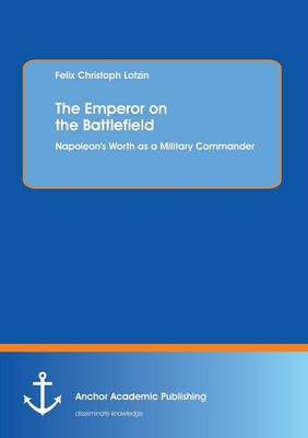 The Emperor on the Battlefield: Napoleon's Worth as a Military Commander (Paperback)
