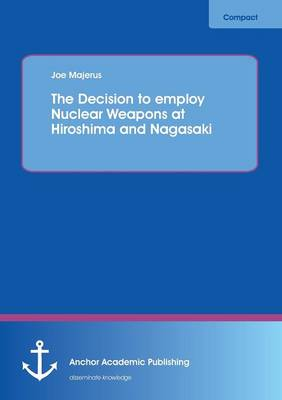 The Decision to Employ Nuclear Weapons at Hiroshima and Nagasaki (Paperback)