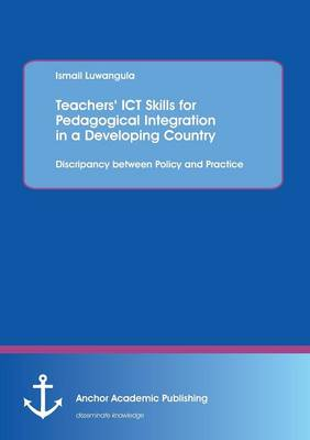 Teachers' Ict Skills for Pedagogical Integration in a Developing Country: Discripancy Between Policy and Practice (Paperback)