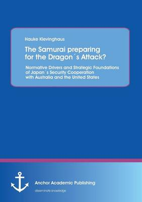 The Samurai Preparing for the Dragons Attack? Normative Drivers and Strategic Foundations of Japans Security Cooperation with Australia and the United (Paperback)