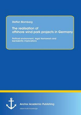The Realisation of Offshore Wind Park Projects in Germany - Political Environment, Legal Framework Andbankability Implications (Paperback)
