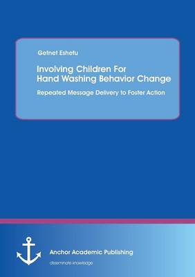 Involving Children for Hand Washing Behavior Change: Repeated Message Delivery to Foster Action (Paperback)