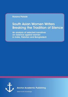 South Asian Women Writers Breaking the Tradition of Silence: An Analysis of Selected Narratives on Violence Against Women in India, Pakistan and Bangladesh (Paperback)