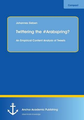 Twittering the #Arabspring? an Empirical Content Analysis of Tweets (Paperback)