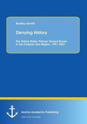 Denying History: The United States' Policies Toward Russia in the Caspian Sea Region, 1991-2001. (Paperback)
