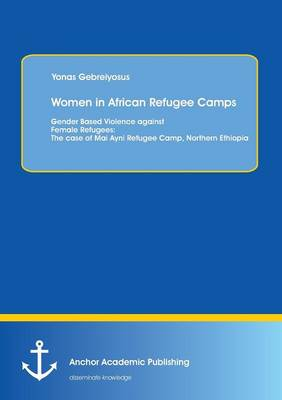 Women in African Refugee Camps: Gender Based Violence Against Female Refugees: The Case of Mai Ayni Refugee Camp, Northern Ethiopia (Paperback)