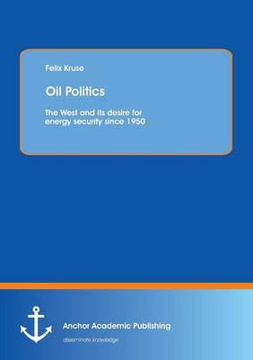 Oil Politics: The West and Its Desire for Energy Security Since 1950 (Paperback)