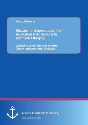 Mezard, Indigenous Conflict Resolution Mechanism in Northern Ethiopia: Assessing Rural Alamata Woreda, Tigray Regional State, Ethiopia (Paperback)