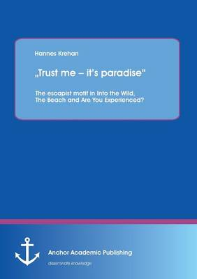 Trust Me - It's Paradise the Escapist Motif in Into the Wild, the Beach and Are You Experienced? (Paperback)