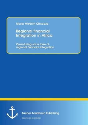 Regional Financial Integration in Africa: Cross-Listings as a Form of Regional Financial Integration (Paperback)