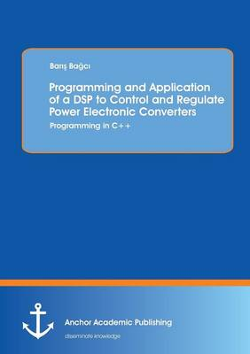 Programming and Application of a DSP to Control and Regulate Power Electronic Converters: Programming in C++ (Paperback)