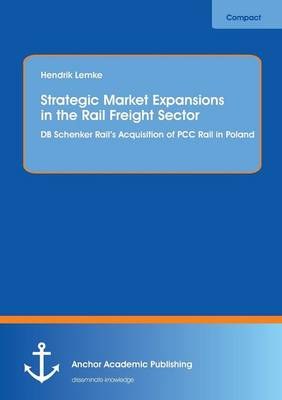 Strategic Market Expansions in the Rail Freight Sector: DB Schenker Rail's Acquisition of Pcc Rail in Poland (Paperback)