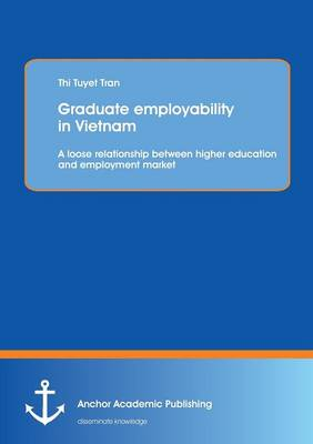 Graduate Employability in Vietnam: A Loose Relationship Between Higher Education and Employment Market (Paperback)