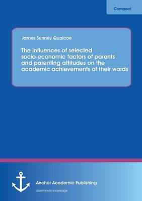 The Influences of Selected Socio-Economic Factors of Parents and Parenting Attitudes on the Academic Achievements of Their Wards (Paperback)