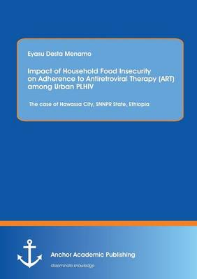 Impact of Household Food Insecurity on Adherence to Antiretroviral Therapy (Art) Among Urban Plhiv: The Case of Hawassa City, Snnpr State, Ethiopia (Paperback)