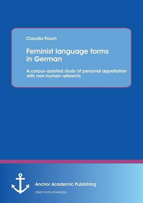 Feminist Language Forms in German: A Corpus-Assisted Study of Personal Appellation with Non-Human Referents (Paperback)