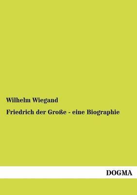 Friedrich Der Gro E - Eine Biographie (Paperback)