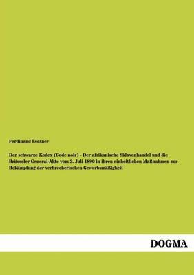 Der Schwarze Kodex (Code Noir) - Der Afrikanische Sklavenhandel Und Die Brusseler General-Akte Vom 2. Juli 1890 in Ihren Einheitlichen Massnahmen Zur Bekampfung Der Verbrecherischen Gewerbsmassigkeit (Paperback)