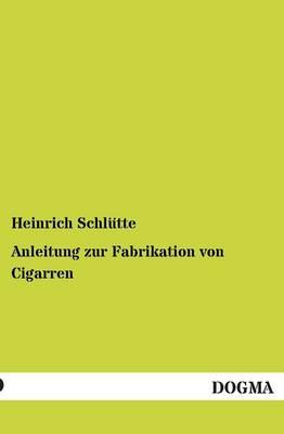 Anleitung Zur Fabrikation Von Cigarren (Paperback)