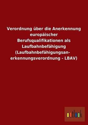 Verordnung Uber Die Anerkennung Europaischer Berufsqualifikationen ALS Laufbahnbefahigung (Laufbahnbefahigungsanerkennungsverordnung - Lbav) (Paperback)
