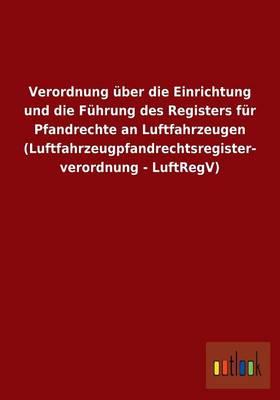 Verordnung Uber Die Einrichtung Und Die Fuhrung Des Registers Fur Pfandrechte an Luftfahrzeugen (Luftfahrzeugpfandrechtsregisterverordnung - Luftregv) (Paperback)