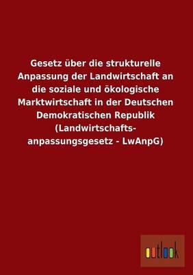 Gesetz Uber Die Strukturelle Anpassung Der Landwirtschaft an Die Soziale Und Okologische Marktwirtschaft in Der Deutschen Demokratischen Republik (LAN (Paperback)