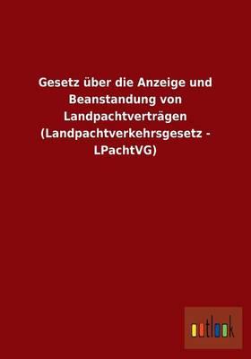 Gesetz UEber Die Anzeige Und Beanstandung Von Landpachtvertragen (Landpachtverkehrsgesetz - Lpachtvg) (Paperback)