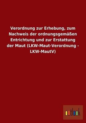 Verordnung Zur Erhebung, Zum Nachweis Der Ordnungsgemassen Entrichtung Und Zur Erstattung Der Maut (Lkw-Maut-Verordnung - Lkw-Mautv) (Paperback)