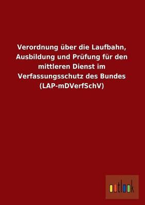 Verordnung Uber Die Laufbahn, Ausbildung Und Prufung Fur Den Mittleren Dienst Im Verfassungsschutz Des Bundes (Lap-Mdverfschv) (Paperback)