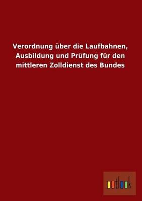 Verordnung Uber Die Laufbahnen, Ausbildung Und Prufung Fur Den Mittleren Zolldienst Des Bundes (Paperback)