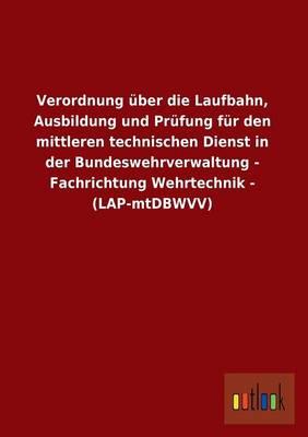 Verordnung Uber Die Laufbahn, Ausbildung Und Prufung Fur Den Mittleren Technischen Dienst in Der Bundeswehrverwaltung - Fachrichtung Wehrtechnik - (La (Paperback)