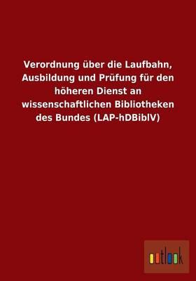 Verordnung Uber Die Laufbahn, Ausbildung Und Prufung Fur Den Hoheren Dienst an Wissenschaftlichen Bibliotheken Des Bundes (Lap-Hdbiblv) (Paperback)