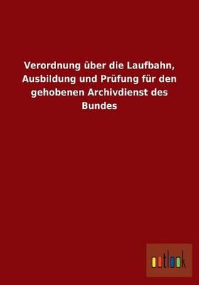 Verordnung Uber Die Laufbahn, Ausbildung Und Prufung Fur Den Gehobenen Archivdienst Des Bundes (Paperback)