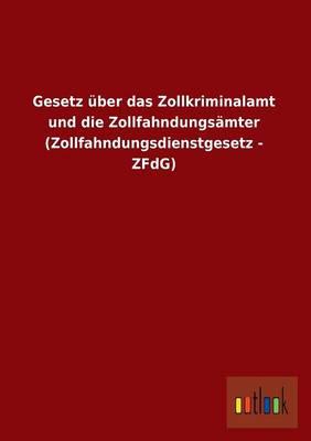 Gesetz Uber Das Zollkriminalamt Und Die Zollfahndungsamter (Zollfahndungsdienstgesetz - Zfdg) (Paperback)