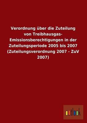 Verordnung Uber Die Zuteilung Von Treibhausgas-Emissionsberechtigungen in Der Zuteilungsperiode 2005 Bis 2007 (Zuteilungsverordnung 2007 - Zuv 2007) (Paperback)